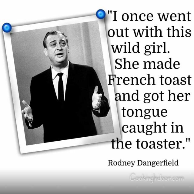 """I once went out with this wild girl. She made French toast and got her tongue caught in the toaster."" – Rodney Dangerfield"