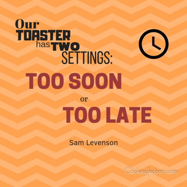 """Our toaster has two settings: too soon or too late."" – Sam Levenson"