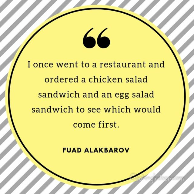 """I once went to a restaurant and ordered a chicken salad sandwich and an egg salad sandwich to see which would come first."" – Fuad Alakbarov, Exodus"