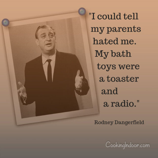"""I could tell my parents hated me. My bath toys were a toaster and a radio."" – Rodney Dangerfield"