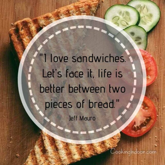 """I love sandwiches. Let's face it, life is better between two pieces of bread."" – Jeff Mauro"