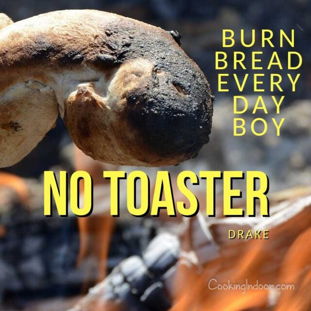 """Burn bread every day boy, no toaster."" – Drake"