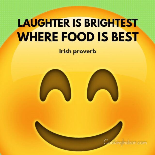 """Laughter is brightest, where food is best."" – Irish proverb"